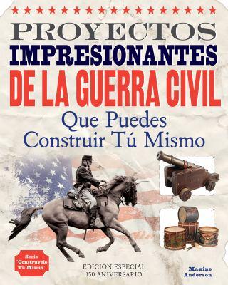 Proyectos Impresionantes de la Guerra Civil: Que Puedes Construir Tu Mismo 9781936749478