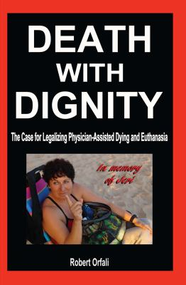 Death with Dignity: The Case for Legalizing Physician-Assisted Dying and Euthanasia 9781936780181