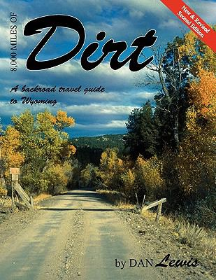 8,000 Miles of Dirt: A Backroad Travel Guide to Wyoming 9781936870011