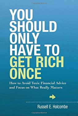 You Should Only Have to Get Rich Once: How to Avoid Toxic Financial Advice and Focus on What Really Matters 9781937110147