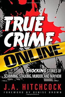 True Crime Online: Shocking Stories of Scamming, Stalking, Murder, and Mayhem 9781937290009