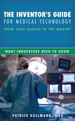 The Inventor's Guide for Medical Technology: From Your Napkin to the Market 9781937293857