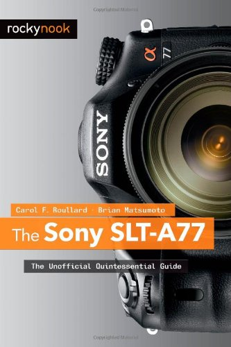 The Sony SLT-A77: The Unofficial Quintessential Guide 9781937538019