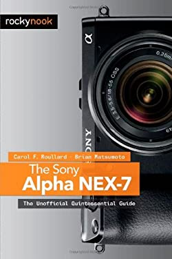 The Sony Alpha Nex-7: The Unofficial Quintessential Guide 9781937538118