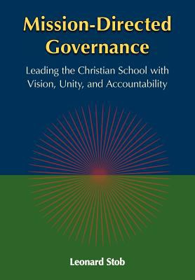 Mission-Directed Governance: Leading the Christian School with Vision, Unity, and Accountability 9781937555016