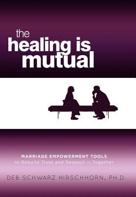 The Healing Is Mutual: Marriage Empowerment Tools to Rebuild Trust and Respect---Together