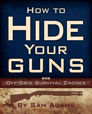 How to Hide Your Guns: Off Grid Survival Caches 9781937660017