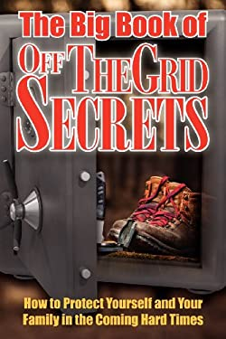 The Big Book of Off-The-Grid Secrets: How to Protect Yourself and Your Family in the Coming Hard Times 9781937660147
