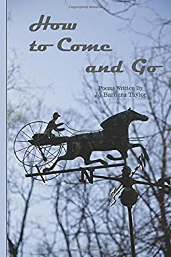How to Come and Go: Poems Written By Jo Barbara Taylor