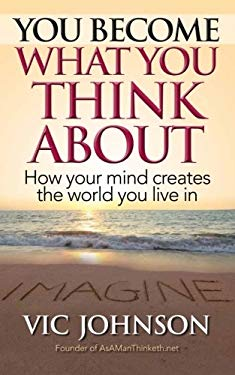 You Become What You Think About : How Your Mind Creates the World You Live In