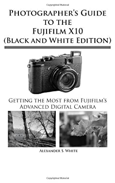 Photographer's Guide to the Fujifilm X10 (Black and White Edition) 9781937986049