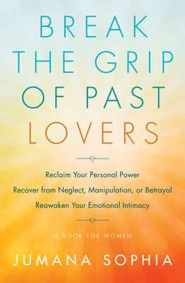Break the Grip of Past Lovers: Reclaim Your Personal Power, Recover from Neglect, Manipulation, or Betrayal, Reawaken Your Emotional Intimacy (A Book