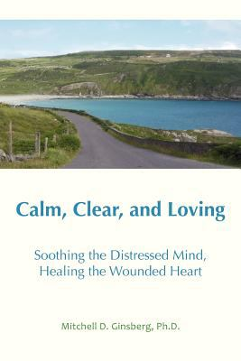 Calm, Clear, and Loving: Soothing the Distressed Mind, Healing the Wounded Heart
