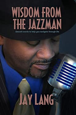 Wisdom from the Jazzman: Smooth Words to Help You Navigate Through Life 9781938467240