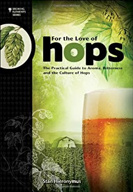 For the Love of Hops: The Practical Guide to Aroma, Bitterness & the Culture of Hops