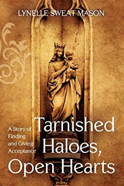 Tarnished Haloes, Open Hearts: A Story of Finding and Giving Acceptance 9781938514012