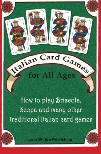 Italian Card Games for All Ages: How to Play Briscola, Scopa and Many Other Traditional Italian Card Games 9781938712005