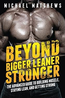 Beyond Bigger Leaner Stronger: The Advanced Guide to Building Muscle, Staying Lean, and Getting Strong (The Build Muscle, Get Lean, and Stay Healthy S