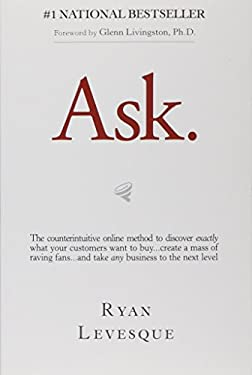Ask: The Counterintuitive Online Formula to Discover Exactly What Your Customers Want to Buy...Create a Mass of Raving Fans...and Take Any Business to
