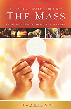 A Biblical Walk Through the Mass: Understanding What We Say and Do in the Liturgy 9781935940005