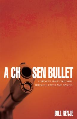 A Chosen Bullet: A Broken Mans Triumph Through Faith and Sports 9781935507451