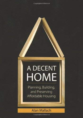 A Decent Home: Planning, Building, and Preserving Affordable Housing 9781932364583