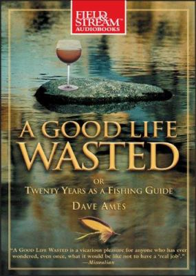 A Good Life Wasted: Or, Twenty Years as a Fishing Guide 9781933309521