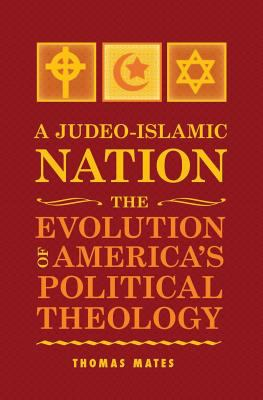 A Judeo-Islamic Nation: The Evolution of America's Political Theology 9781936780761