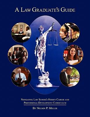A Law Graduate's Guide: Navigating Law School's Hidden Career and Professional-Development Curriculum 9781935220398
