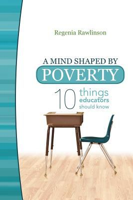 A Mind Shaped by Poverty: Ten Things Educators Should Know 9781936236718