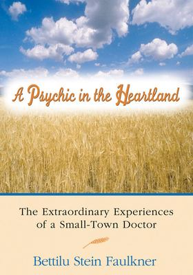 A Psychic in the Heartland: The Extraordinary Experiences of a Small-Town Doctor 9781930491014