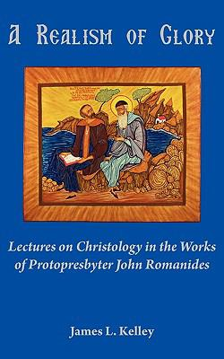A Realism of Glory: Lectures on Christology in the Works of Protopresbyter John Romanides 9781933275376