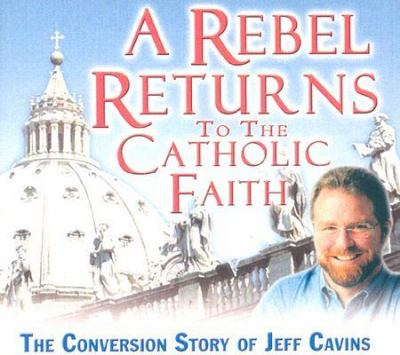 A Rebel Returns to the Catholic Faith: The Conversion Story of Jeff Cavins 9781932631654