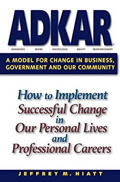 ADKAR : A Model for Change in Business, Government, and Our Community