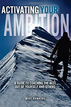 Activating Your Ambition : A Guide to Coaching the Best Out of Yourself and Others