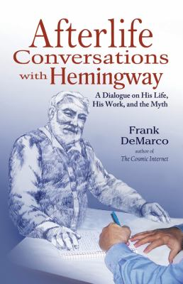 Afterlife Conversations with Hemingway: A Dialogue on His Life, His Work, and the Myth 9781937907068