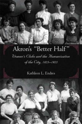 Akron's Better Half: Women's Clubs and the Humanization of the City, 1825-1925 9781931968362