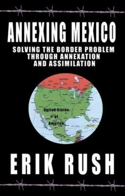Annexing Mexico: Solving the Border Problem Through Annexation and Assimilation 9781933769233