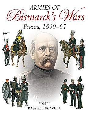 Armies of Bismarck's Wars: The Army of Prussiahistory, Uniforms & Equipment, 18601867 9781935149231