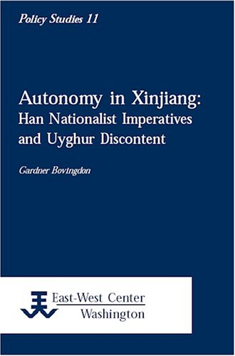 Autonomy in Xinjiang: Han Nationalist Imperatives and Uyghur Discontent 9781932728200