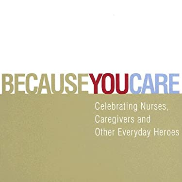 Because You Care: Celebrating Nurses, Caregivers and Other Everyday Heroes Dan Zadra, Steve Potter and Jenica Wilkie