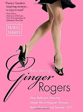 Becoming Ginger Rogers: How Ballroom Dancing Made Me a Happier Woman, Better Partner, and Smarter CEO 9781936661039