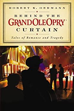 Behind the Grand Ole Opry Curtain: Tales of Romance and Tragedy 9781931722896