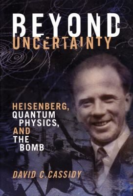 Beyond Uncertainty: Heisenberg, Quantum Physics, and the Bomb 9781934137130