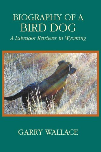 Biography of a Bird Dog, a Labrador Retriever in Wyoming 9781932636314