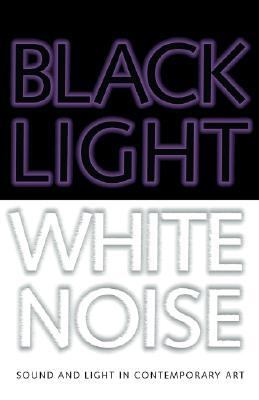 Black Light White Noise: Light and Sound in Contemporary Art 9781933619040
