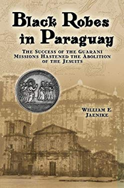 Black Robes in Paraguay: Success of the Guarani Missions Hastened the Abolition of the Jesuits 9781933794105