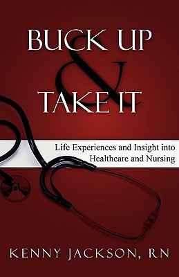 Buck Up and Take It: Life Experiences and Insight Into Healthcare and Nursing 9781936076338