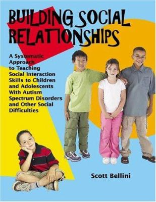 Building Social Relationships: A Systematic Approach to Teaching Social Interaction Skills to Children and Adolescents with Autism Spectrum Disorders 9781931282949
