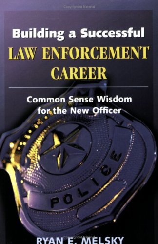 Building a Successful Law Enforcement Career: Common Sense Wisdom for the New Officer 9781932777253
